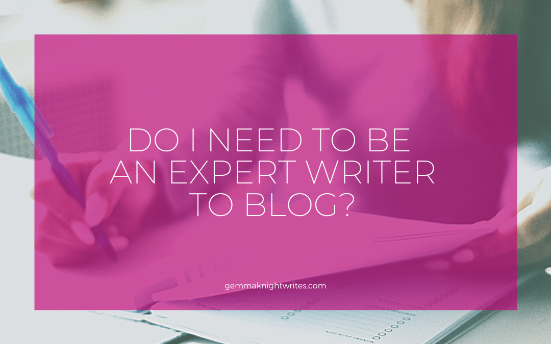 Do I Need To Be An Expert Writer To Blog For My Biz?